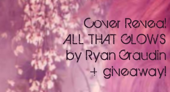 Cover Reveal: ALL THAT GLOWS by Ryan Graudin + Giveaway (International)