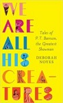 We Are All His Creatures: Tales of P. T. Barnum, the Greatest Showman