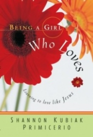 Being a Girl Who Loves: Learning to Love Like Jesus (Being a Girl #1)