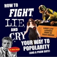 How To Fight, Lie, and Cry Your Way To Popularity (and a Prom Date): Lousy Life Lessons From 50 Teen Movies