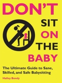 Don't Sit On the Baby: The Ultimate Guide to Sane, Skilled, and Safe Babysitting