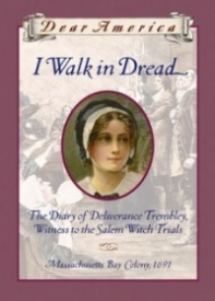 I Walk in Dread: The Diary of Deliverance Trembley, Witness to the Salem Witch Trials, Massachusetts Bay Colony, 1691 (Dear America