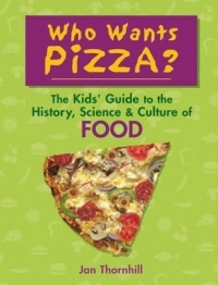Who Wants Pizza?: The Kids' Guide to the History, Science & Culture of Food