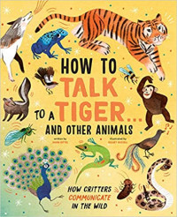 How to Talk to a Tiger... And Other Animals: How Critters Communicate in the Wild