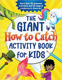 The Giant How to Catch Activity Book for Kids: More than 75 Awesome Activities and 12 Magical Creatures to Discover! (With Hidden Pictures, How-to-Draws, Coloring, Dot-to-Dots and More)