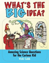 What's the Big idea? Amazing Science Quesitons for the Curious Kid