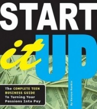 Start It Up: The Complete Teen Business Guide To Turn Your Passions Into Pay