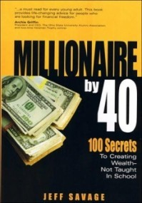 Millionaire by 40: 100 Secrets to Creating Wealth - Not Taught in School