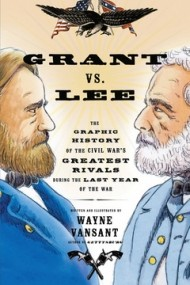 Grant vs. Lee: The Graphic History of the Civil War's Greatest Rivals During the Last Year of the War