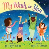 My Wish For You A Message for Every Girl and Girl at Heart: Lessons from My Six-Year-Old Daughter