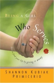 Being a Girl Who Serves: How to Find Your Life by Giving It Away (Being a Girl #2)