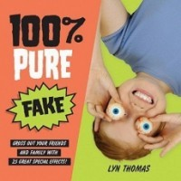 100% Pure Fake: Gross Out Your Friends and Family With 25 Great Special Effects