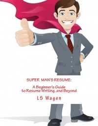Super Man's Resume: A Beginner's Guide to Resume Writing, and Beyond