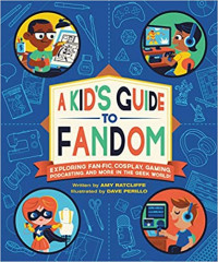A Kid's Guide to Fandom: Exploring Fan-Fic, Cosplay, Gaming, Podcasting, and More in the Geek World!