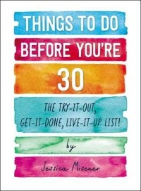 Things to Do Before You're 30: The Try-It Out, Get-It-Done, Live-It-Up List!