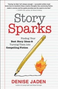Story Sparks:  Finding Your Best Story Ideas & Turning Them into Compelling Fiction