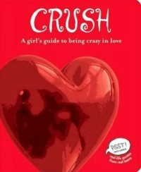 Crush: A Girl's Guide to Being Crazy in Love