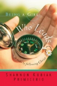Being a Girl Who Leads: Becoming a Leader by Following Christ (Being a Girl #3)