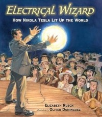 Electrical Wizard: How Nikola Tesla Lit Up the World